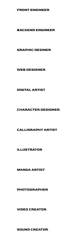 フロントエンドエンジニア・バックエンドエンジニア・グラフィックデザイナー・WEBデザイナー・デジタルアーティスト・キャラクターデザイナー・書道家・イラストレーター・漫画家・カメラマン・映像クリエイター・サウンドクリエイター